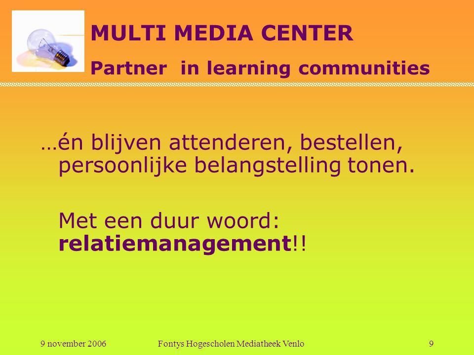 MULTI MEDIA CENTER Partner in learning communities 9 november 2006Fontys Hogescholen Mediatheek Venlo10 Status quo studiejaar 2006-2007 Mediatheek betrokken bij opzet leerarrangementen.