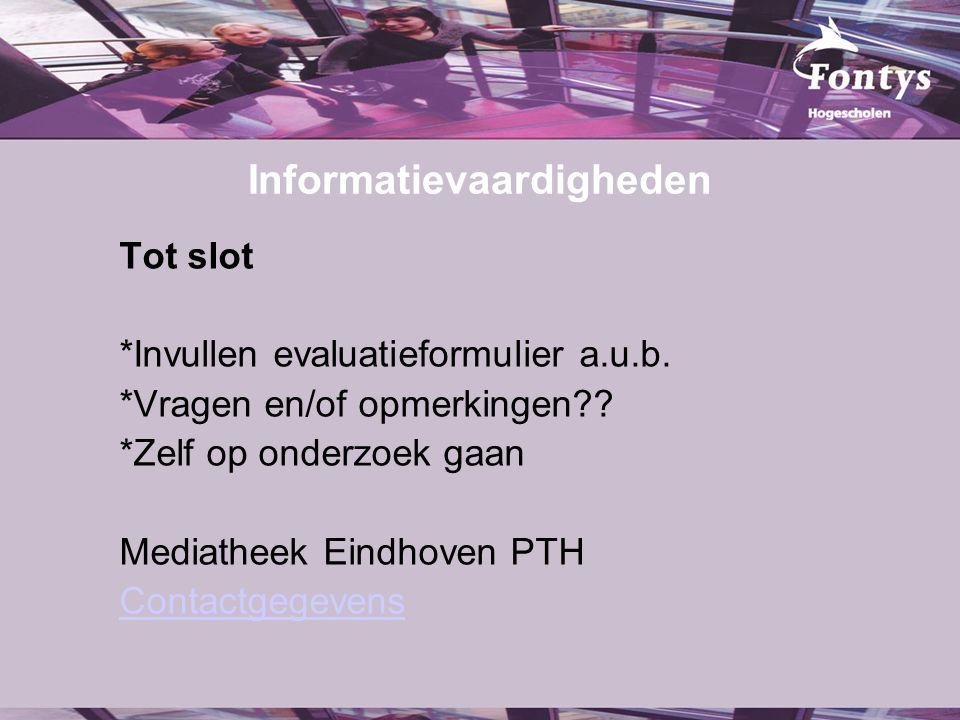 Informatievaardigheden Tot slot *Invullen evaluatieformulier a.u.b. *Vragen en/of opmerkingen?? *Zelf op onderzoek gaan Mediatheek Eindhoven PTH Conta