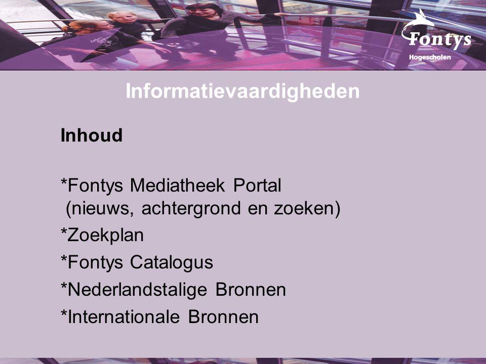 Informatievaardigheden Inhoud *Fontys Mediatheek Portal (nieuws, achtergrond en zoeken) *Zoekplan *Fontys Catalogus *Nederlandstalige Bronnen *Internationale Bronnen
