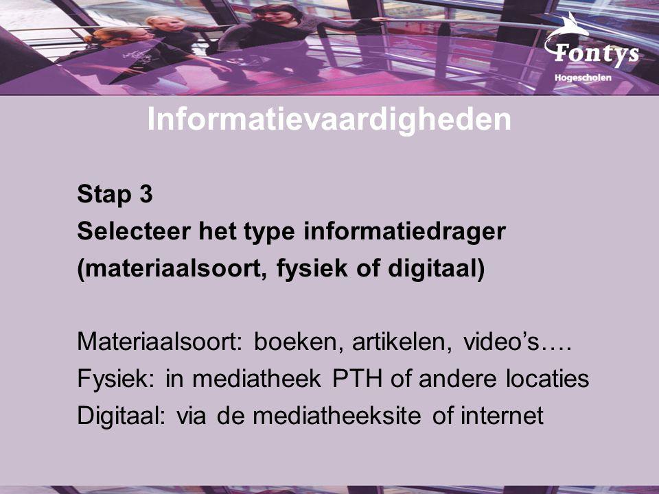 Informatievaardigheden Stap 3 Selecteer het type informatiedrager (materiaalsoort, fysiek of digitaal) Materiaalsoort: boeken, artikelen, video's….