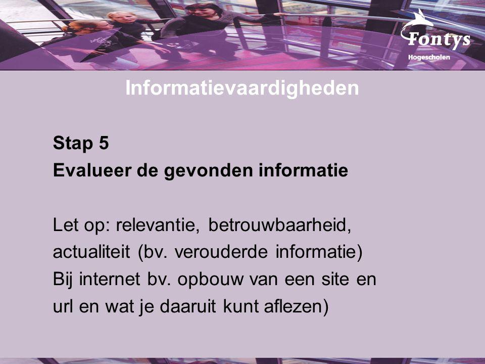 Informatievaardigheden Stap 5 Evalueer de gevonden informatie Let op: relevantie, betrouwbaarheid, actualiteit (bv. verouderde informatie) Bij interne