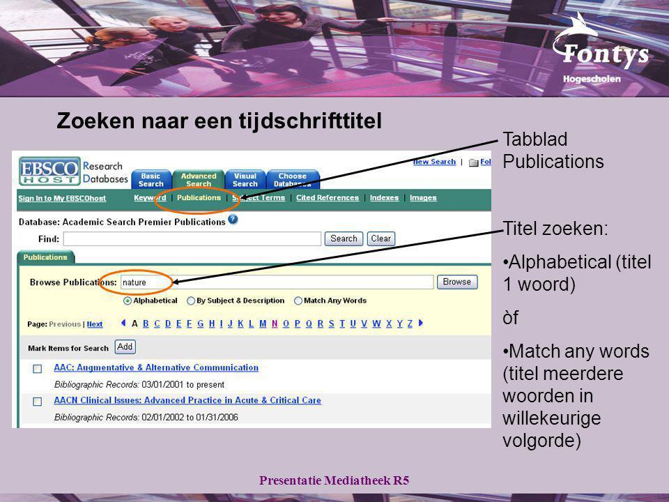 Presentatie Mediatheek R5 Zoeken naar een tijdschrifttitel Tabblad Publications Titel zoeken: Alphabetical (titel 1 woord) òf Match any words (titel m