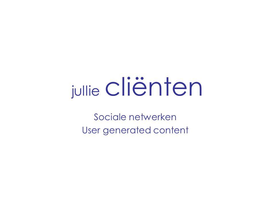 jullie cliënten Sociale netwerken User generated content