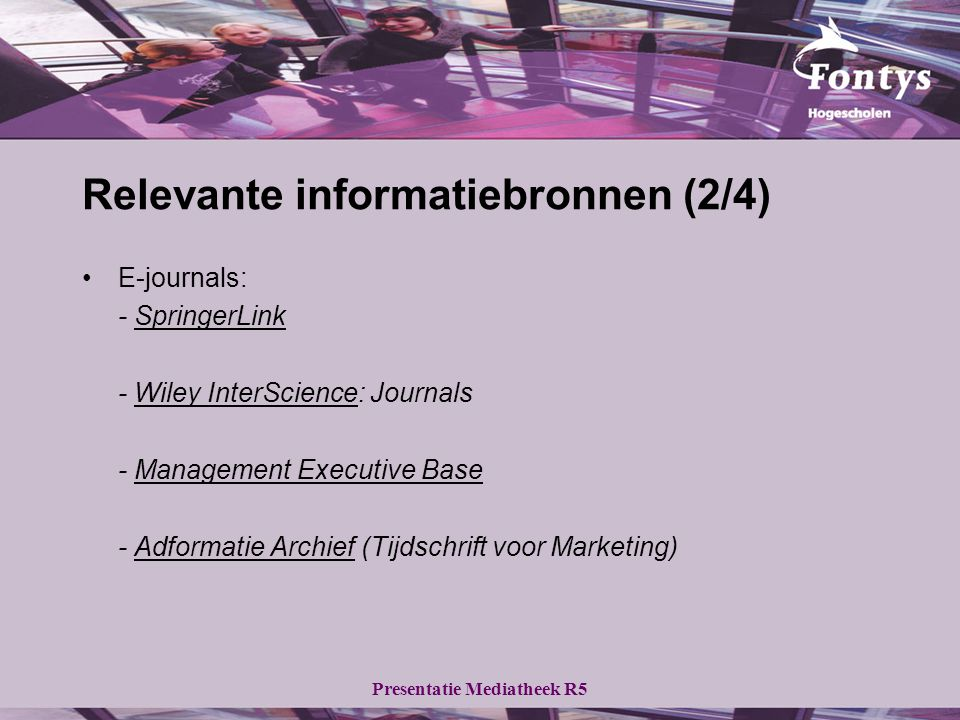 Presentatie Mediatheek R5 Relevante informatiebronnen (2/4) E-journals: - SpringerLinkSpringerLink - Wiley InterScience: JournalsWiley InterScience - Management Executive BaseManagement Executive Base - Adformatie Archief (Tijdschrift voor Marketing)Adformatie Archief