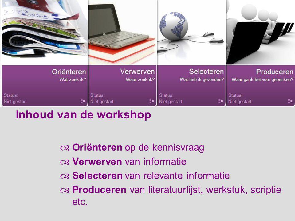 Inhoud van de workshop  Oriënteren op de kennisvraag  Verwerven van informatie  Selecteren van relevante informatie  Produceren van literatuurlijst, werkstuk, scriptie etc.