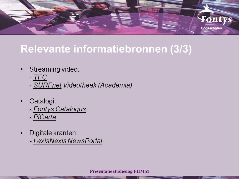 Presentatie studiedag FHMM Relevante informatiebronnen (3/3) Streaming video: - TFCTFC - SURFnet Videotheek (Academia)SURFnet Catalogi: - Fontys CatalogusFontys Catalogus - PiCartaPiCarta Digitale kranten: - LexisNexis NewsPortalLexisNexis NewsPortal