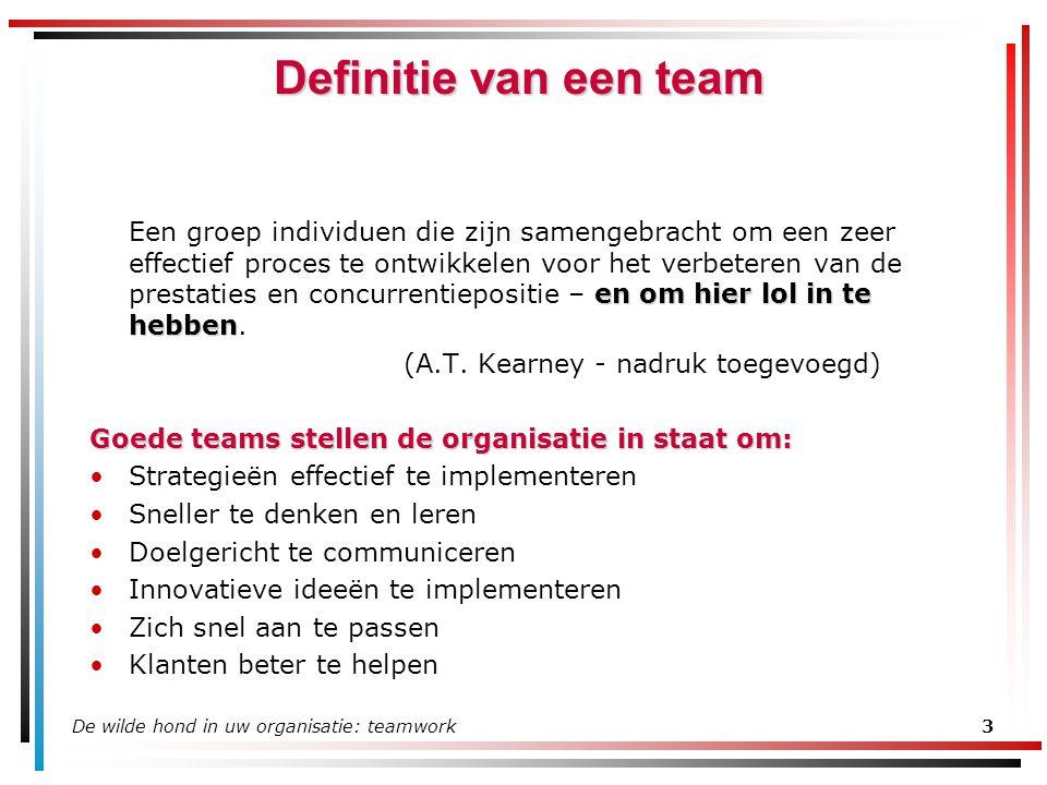 De wilde hond in uw organisatie: teamwork3 Definitie van een team en om hier lol in te hebben Een groep individuen die zijn samengebracht om een zeer effectief proces te ontwikkelen voor het verbeteren van de prestaties en concurrentiepositie – en om hier lol in te hebben.