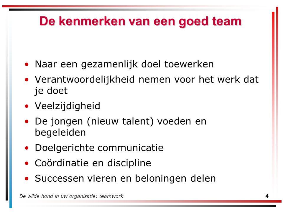 De wilde hond in uw organisatie: teamwork4 De kenmerken van een goed team Naar een gezamenlijk doel toewerken Verantwoordelijkheid nemen voor het werk