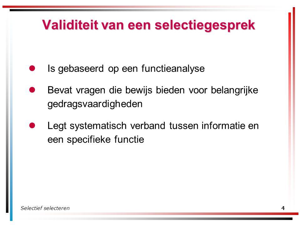 Selectief selecteren4 Validiteit van een selectiegesprek Is gebaseerd op een functieanalyse Bevat vragen die bewijs bieden voor belangrijke gedragsvaa