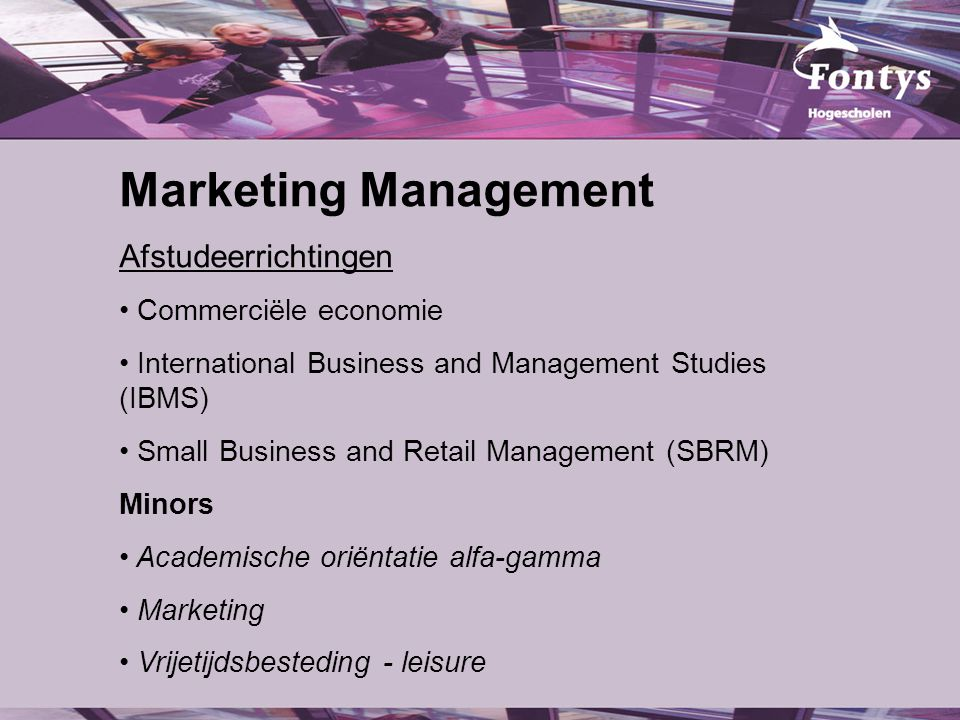 Marketing Management Afstudeerrichtingen Commerciële economie International Business and Management Studies (IBMS) Small Business and Retail Management (SBRM) Minors Academische oriëntatie alfa-gamma Marketing Vrijetijdsbesteding - leisure