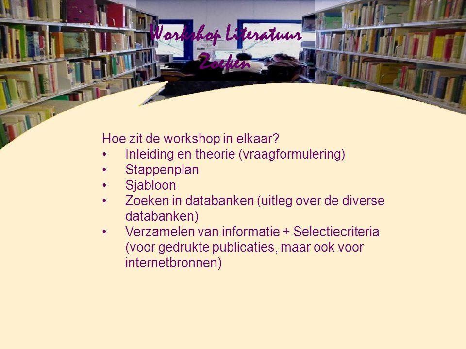 Workshop Literatuur Zoeken Hoe zit de workshop in elkaar? Inleiding en theorie (vraagformulering) Stappenplan Sjabloon Zoeken in databanken (uitleg ov