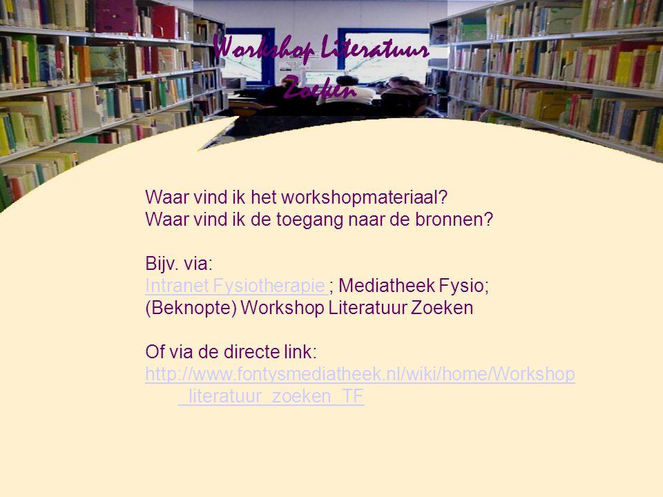 Workshop Literatuur Zoeken Waar vind ik het workshopmateriaal? Waar vind ik de toegang naar de bronnen? Bijv. via: Intranet Fysiotherapie Intranet Fys
