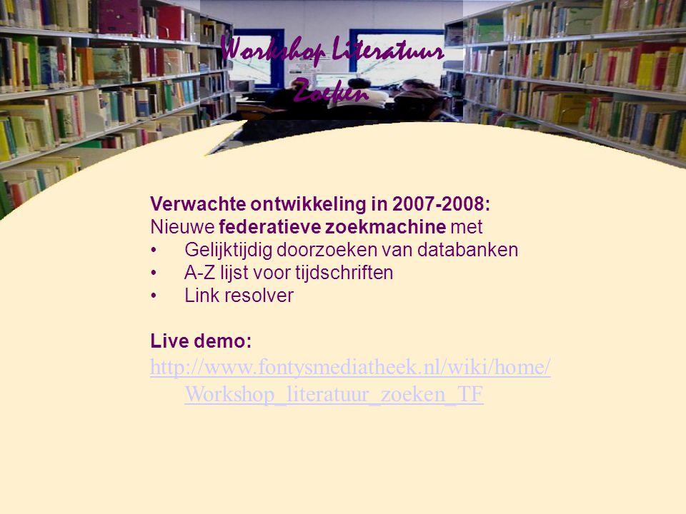 Workshop Literatuur Zoeken Verwachte ontwikkeling in 2007-2008: Nieuwe federatieve zoekmachine met Gelijktijdig doorzoeken van databanken A-Z lijst voor tijdschriften Link resolver Live demo: http://www.fontysmediatheek.nl/wiki/home/ Workshop_literatuur_zoeken_TF