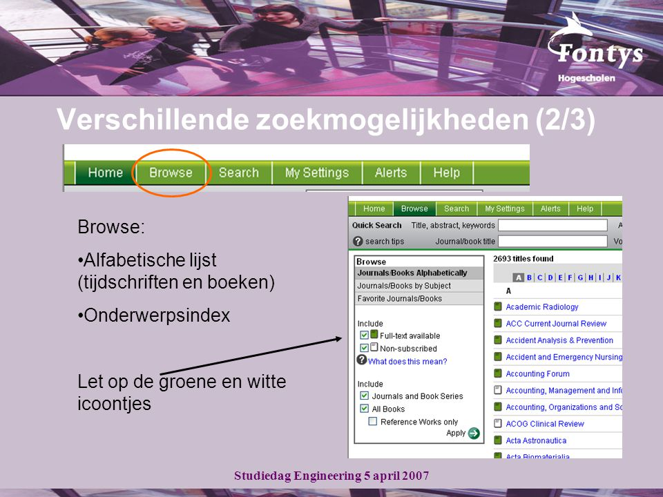 Studiedag Engineering 5 april 2007 Verschillende zoekmogelijkheden (2/3) Browse: Alfabetische lijst (tijdschriften en boeken) Onderwerpsindex Let op de groene en witte icoontjes