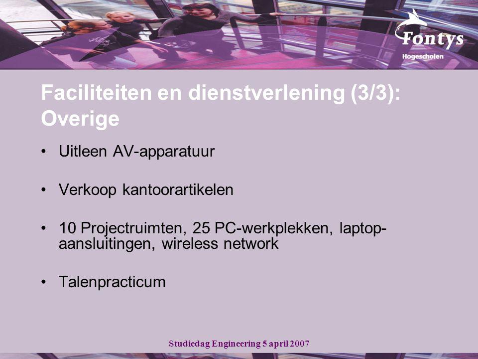 Studiedag Engineering 5 april 2007 Faciliteiten en dienstverlening (3/3): Overige Uitleen AV-apparatuur Verkoop kantoorartikelen 10 Projectruimten, 25 PC-werkplekken, laptop- aansluitingen, wireless network Talenpracticum