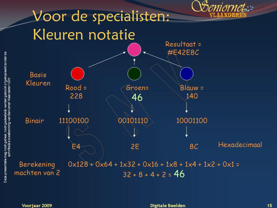 Deze presentatie mag noch geheel, noch gedeeltelijk worden gebruikt of gekopieerd zonder de schriftelijke toestemming van Seniornet Vlaanderen VZW Voorjaar 2009 Digitale Beelden Voor de specialisten: Kleuren notatie Blauw = 140 Groen= 46 Rood = 228 Basis Kleuren Resultaat = #E42E8C 001011101110010010001100Binair 2EE48C Hexadecimaal 0x128 + 0x64 + 1x32 + 0x16 + 1x8 + 1x4 + 1x2 + 0x1 = 32 + 8 + 4 + 2 = 46 Berekening machten van 2 15
