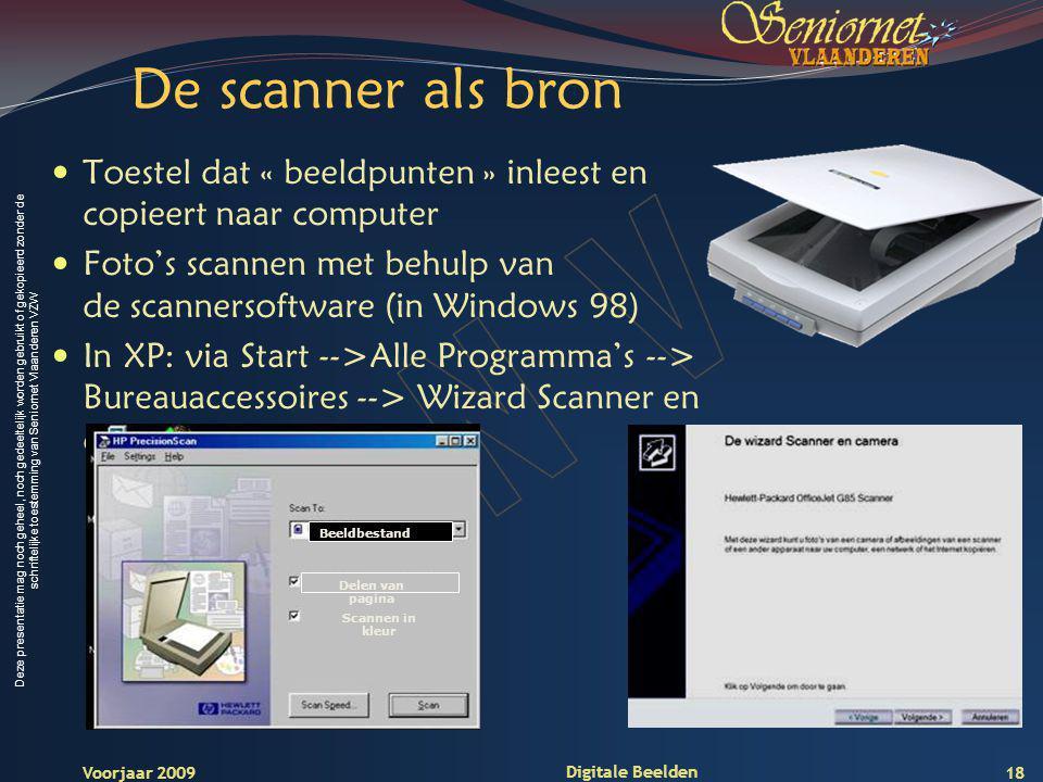 Deze presentatie mag noch geheel, noch gedeeltelijk worden gebruikt of gekopieerd zonder de schriftelijke toestemming van Seniornet Vlaanderen VZW Voorjaar 2009 Digitale Beelden 18 De scanner als bron Toestel dat « beeldpunten » inleest en copieert naar computer Foto's scannen met behulp van de scannersoftware (in Windows 98) In XP: via Start -->Alle Programma's --> Bureauaccessoires --> Wizard Scanner en camera Beeldbestand Scannen in kleur Delen van pagina