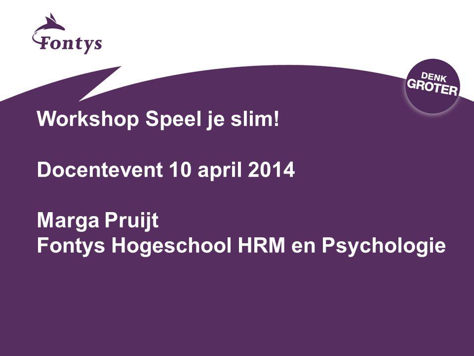 Workshop Speel je slim! Docentevent 10 april 2014 Marga Pruijt Fontys Hogeschool HRM en Psychologie