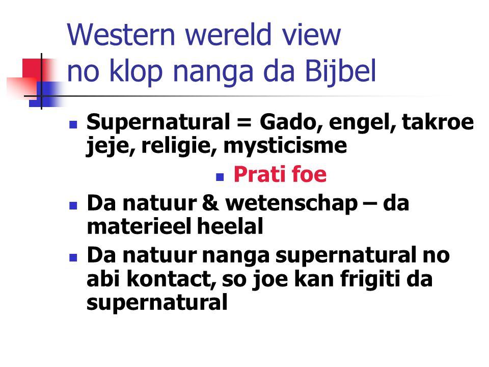 Western wereld view no klop nanga da Bijbel Supernatural = Gado, engel, takroe jeje, religie, mysticisme Prati foe Da natuur & wetenschap – da materieel heelal Da natuur nanga supernatural no abi kontact, so joe kan frigiti da supernatural