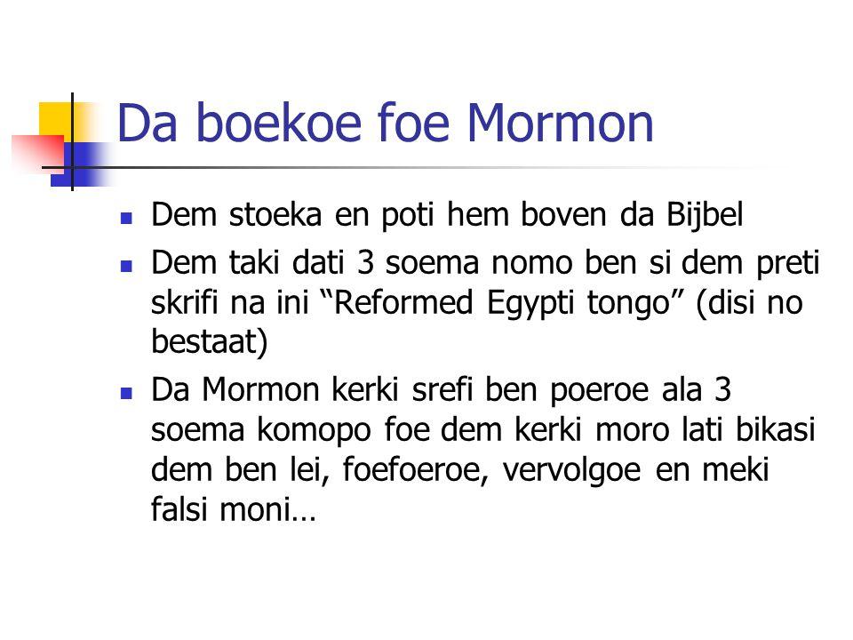 Da boekoe foe Mormon Dem stoeka en poti hem boven da Bijbel Dem taki dati 3 soema nomo ben si dem preti skrifi na ini Reformed Egypti tongo (disi no bestaat) Da Mormon kerki srefi ben poeroe ala 3 soema komopo foe dem kerki moro lati bikasi dem ben lei, foefoeroe, vervolgoe en meki falsi moni…