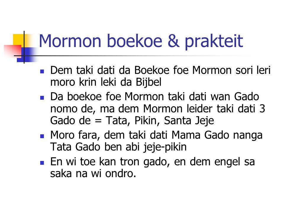 Mormon boekoe & prakteit Dem taki dati da Boekoe foe Mormon sori leri moro krin leki da Bijbel Da boekoe foe Mormon taki dati wan Gado nomo de, ma dem Mormon leider taki dati 3 Gado de = Tata, Pikin, Santa Jeje Moro fara, dem taki dati Mama Gado nanga Tata Gado ben abi jeje-pikin En wi toe kan tron gado, en dem engel sa saka na wi ondro.