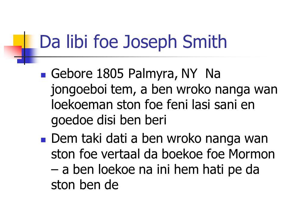Da libi foe Joseph Smith Gebore 1805 Palmyra, NY Na jongoeboi tem, a ben wroko nanga wan loekoeman ston foe feni lasi sani en goedoe disi ben beri Dem taki dati a ben wroko nanga wan ston foe vertaal da boekoe foe Mormon – a ben loekoe na ini hem hati pe da ston ben de
