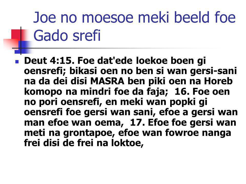 Joe no moesoe meki beeld foe Gado srefi Deut 4:15. Foe dat'ede loekoe boen gi oensrefi; bikasi oen no ben si wan gersi-sani na da dei disi MASRA ben p