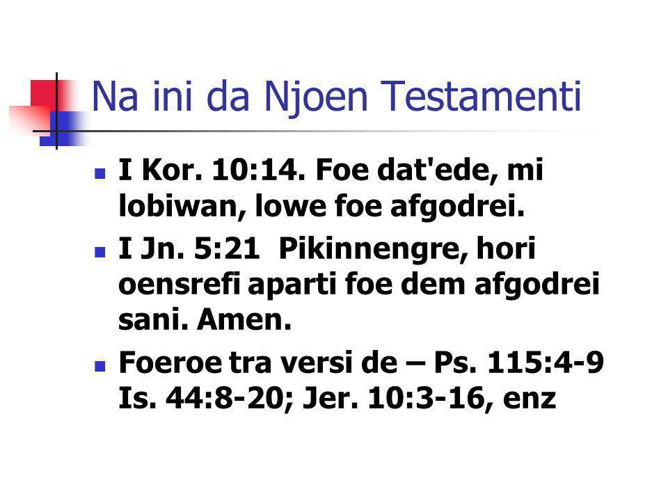 Na ini da Njoen Testamenti I Kor. 10:14. Foe dat'ede, mi lobiwan, lowe foe afgodrei. I Jn. 5:21 Pikinnengre, hori oensrefi aparti foe dem afgodrei san