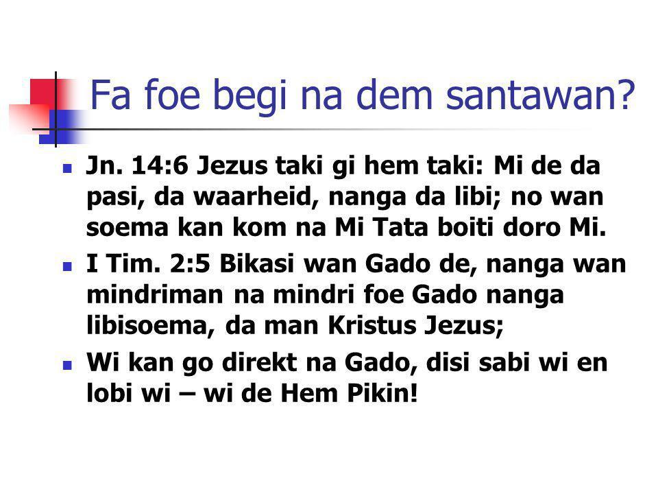 Fa foe begi na dem santawan? Jn. 14:6 Jezus taki gi hem taki: Mi de da pasi, da waarheid, nanga da libi; no wan soema kan kom na Mi Tata boiti doro Mi