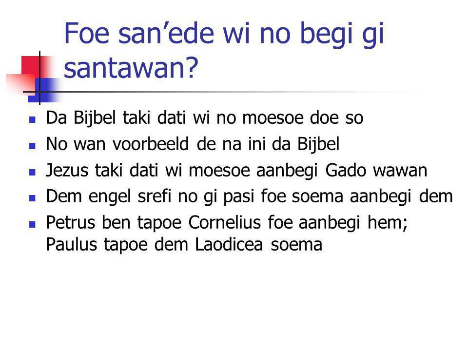 Foe san'ede wi no begi gi santawan? Da Bijbel taki dati wi no moesoe doe so No wan voorbeeld de na ini da Bijbel Jezus taki dati wi moesoe aanbegi Gad