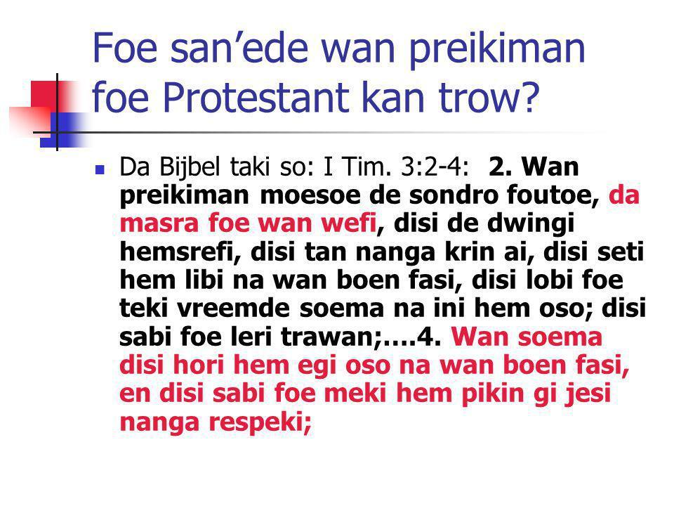 Foe san'ede wan preikiman foe Protestant kan trow? Da Bijbel taki so: I Tim. 3:2-4: 2. Wan preikiman moesoe de sondro foutoe, da masra foe wan wefi, d