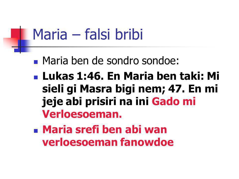 Maria – falsi bribi Maria ben de sondro sondoe: Lukas 1:46. En Maria ben taki: Mi sieli gi Masra bigi nem; 47. En mi jeje abi prisiri na ini Gado mi V