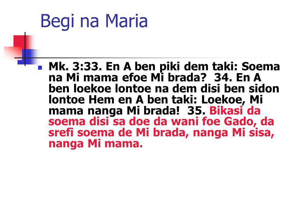 Begi na Maria Mk. 3:33. En A ben piki dem taki: Soema na Mi mama efoe Mi brada? 34. En A ben loekoe lontoe na dem disi ben sidon lontoe Hem en A ben t