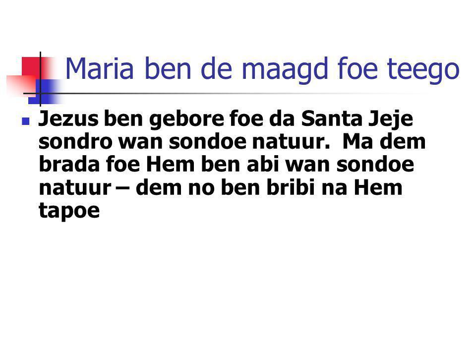 Maria ben de maagd foe teego Jezus ben gebore foe da Santa Jeje sondro wan sondoe natuur. Ma dem brada foe Hem ben abi wan sondoe natuur – dem no ben