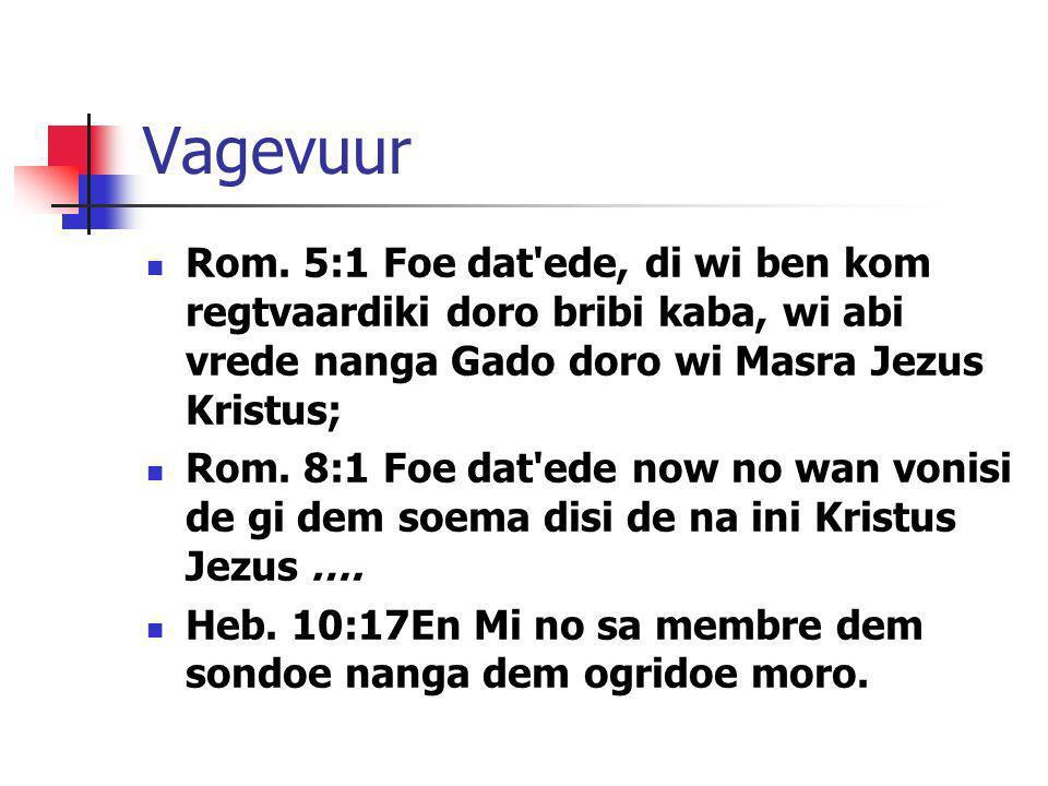 Vagevuur Rom. 5:1 Foe dat'ede, di wi ben kom regtvaardiki doro bribi kaba, wi abi vrede nanga Gado doro wi Masra Jezus Kristus; Rom. 8:1 Foe dat'ede n