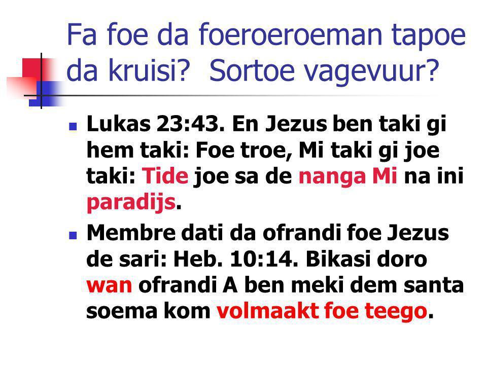 Fa foe da foeroeroeman tapoe da kruisi? Sortoe vagevuur? Lukas 23:43. En Jezus ben taki gi hem taki: Foe troe, Mi taki gi joe taki: Tide joe sa de nan