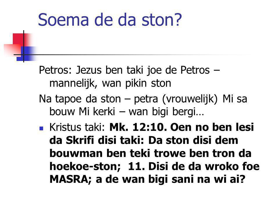 Soema de da ston? Petros: Jezus ben taki joe de Petros – mannelijk, wan pikin ston Na tapoe da ston – petra (vrouwelijk) Mi sa bouw Mi kerki – wan big