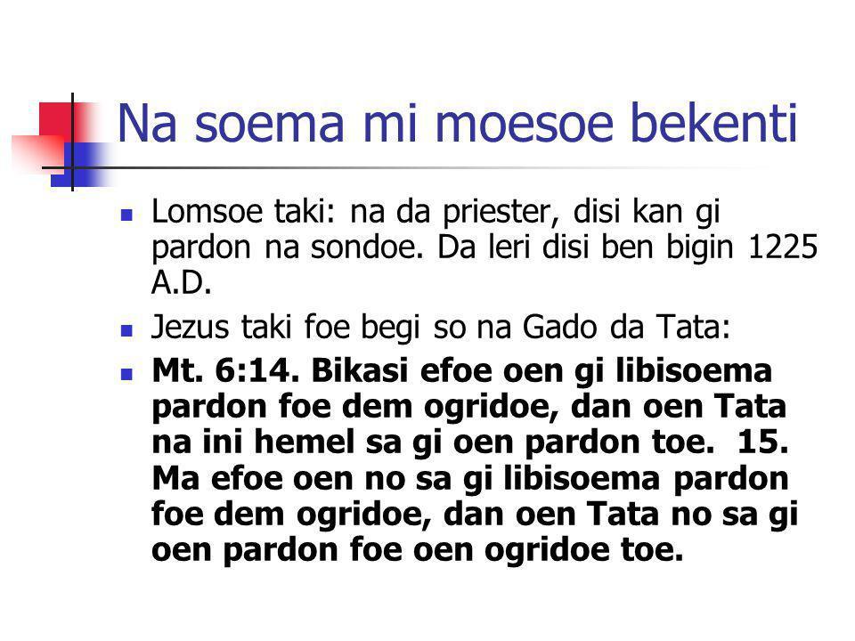 Na soema mi moesoe bekenti Lomsoe taki: na da priester, disi kan gi pardon na sondoe. Da leri disi ben bigin 1225 A.D. Jezus taki foe begi so na Gado