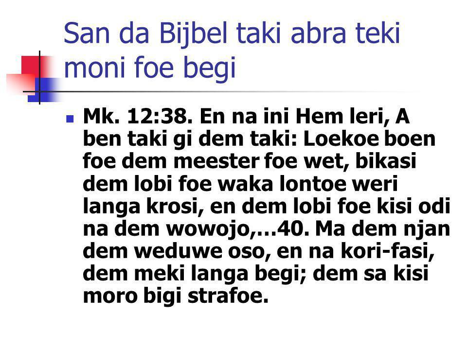 San da Bijbel taki abra teki moni foe begi Mk. 12:38. En na ini Hem leri, A ben taki gi dem taki: Loekoe boen foe dem meester foe wet, bikasi dem lobi