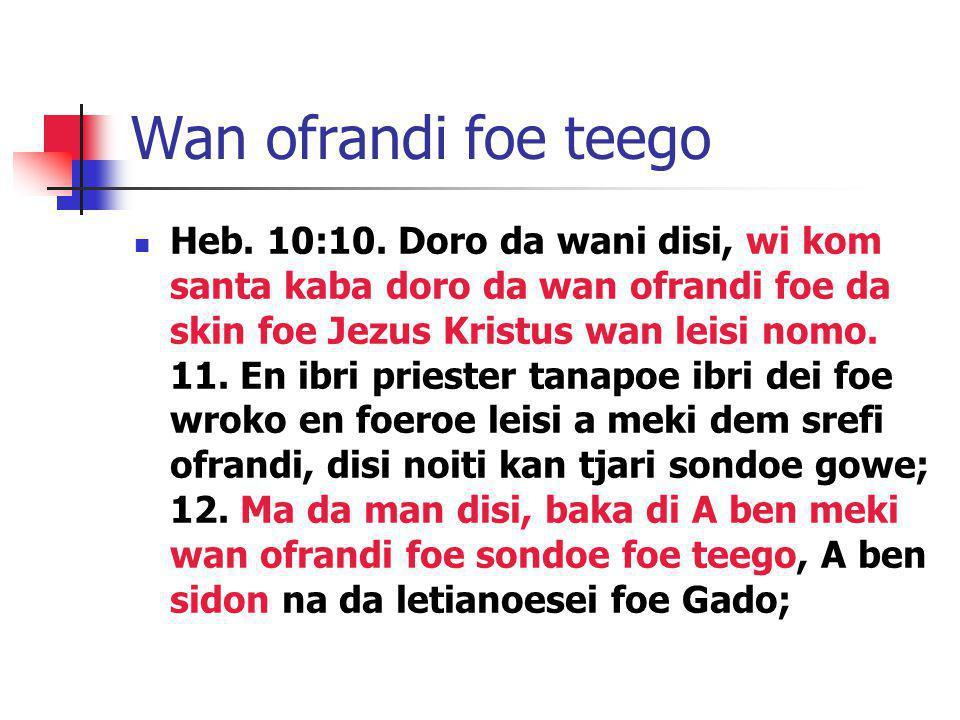 Wan ofrandi foe teego Heb. 10:10. Doro da wani disi, wi kom santa kaba doro da wan ofrandi foe da skin foe Jezus Kristus wan leisi nomo. 11. En ibri p
