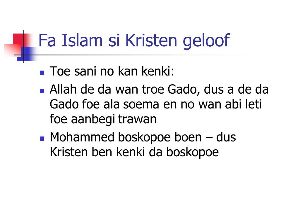 Fa Islam si Kristen geloof Toe sani no kan kenki: Allah de da wan troe Gado, dus a de da Gado foe ala soema en no wan abi leti foe aanbegi trawan Mohammed boskopoe boen – dus Kristen ben kenki da boskopoe
