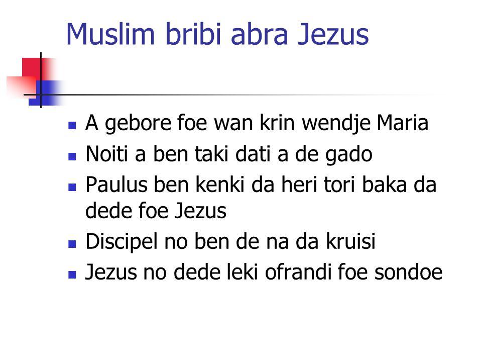 Muslim bribi abra Jezus A gebore foe wan krin wendje Maria Noiti a ben taki dati a de gado Paulus ben kenki da heri tori baka da dede foe Jezus Discipel no ben de na da kruisi Jezus no dede leki ofrandi foe sondoe