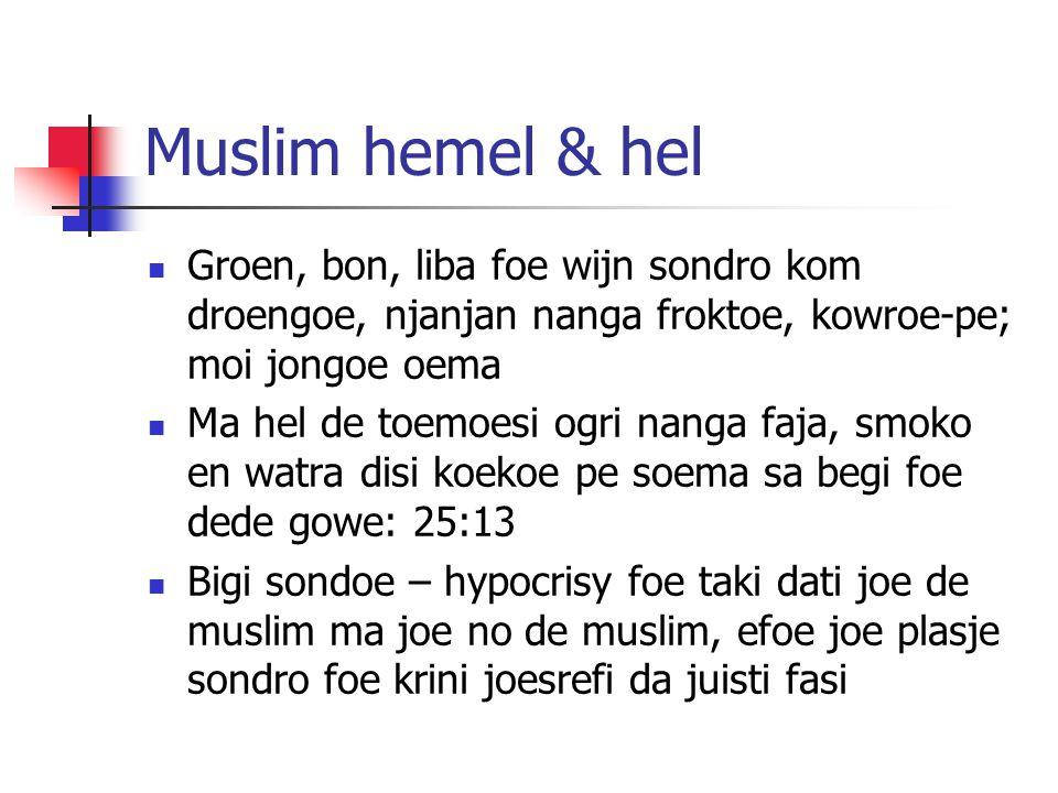Muslim hemel & hel Groen, bon, liba foe wijn sondro kom droengoe, njanjan nanga froktoe, kowroe-pe; moi jongoe oema Ma hel de toemoesi ogri nanga faja, smoko en watra disi koekoe pe soema sa begi foe dede gowe: 25:13 Bigi sondoe – hypocrisy foe taki dati joe de muslim ma joe no de muslim, efoe joe plasje sondro foe krini joesrefi da juisti fasi