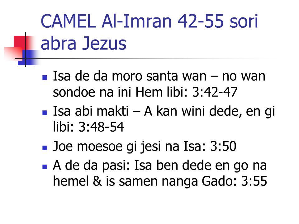 CAMEL Al-Imran 42-55 sori abra Jezus Isa de da moro santa wan – no wan sondoe na ini Hem libi: 3:42-47 Isa abi makti – A kan wini dede, en gi libi: 3:48-54 Joe moesoe gi jesi na Isa: 3:50 A de da pasi: Isa ben dede en go na hemel & is samen nanga Gado: 3:55