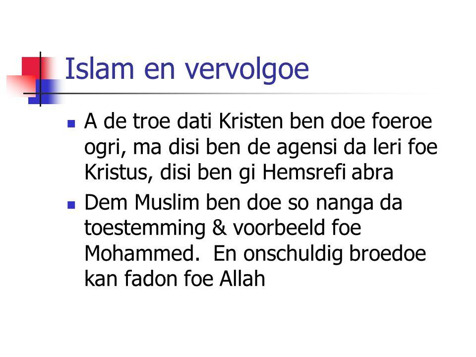 Islam en vervolgoe A de troe dati Kristen ben doe foeroe ogri, ma disi ben de agensi da leri foe Kristus, disi ben gi Hemsrefi abra Dem Muslim ben doe so nanga da toestemming & voorbeeld foe Mohammed.