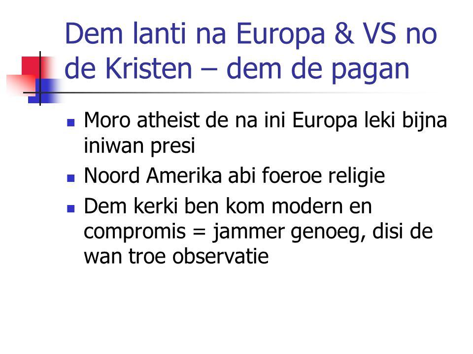 Dem lanti na Europa & VS no de Kristen – dem de pagan Moro atheist de na ini Europa leki bijna iniwan presi Noord Amerika abi foeroe religie Dem kerki ben kom modern en compromis = jammer genoeg, disi de wan troe observatie