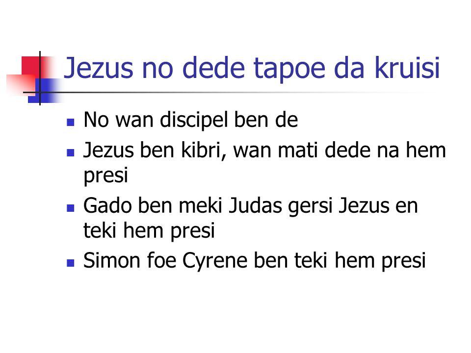 Jezus no dede tapoe da kruisi No wan discipel ben de Jezus ben kibri, wan mati dede na hem presi Gado ben meki Judas gersi Jezus en teki hem presi Simon foe Cyrene ben teki hem presi