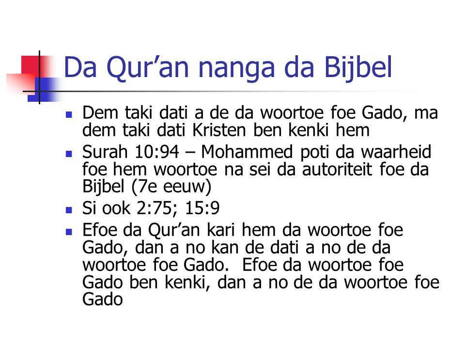 Da Qur'an nanga da Bijbel Dem taki dati a de da woortoe foe Gado, ma dem taki dati Kristen ben kenki hem Surah 10:94 – Mohammed poti da waarheid foe hem woortoe na sei da autoriteit foe da Bijbel (7e eeuw) Si ook 2:75; 15:9 Efoe da Qur'an kari hem da woortoe foe Gado, dan a no kan de dati a no de da woortoe foe Gado.