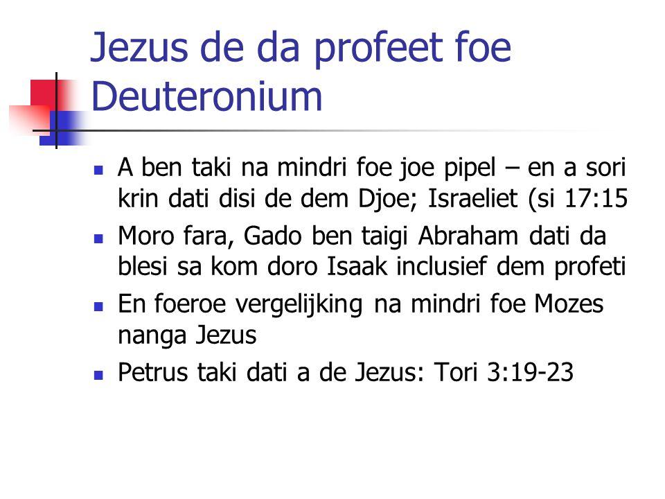 Jezus de da profeet foe Deuteronium A ben taki na mindri foe joe pipel – en a sori krin dati disi de dem Djoe; Israeliet (si 17:15 Moro fara, Gado ben taigi Abraham dati da blesi sa kom doro Isaak inclusief dem profeti En foeroe vergelijking na mindri foe Mozes nanga Jezus Petrus taki dati a de Jezus: Tori 3:19-23