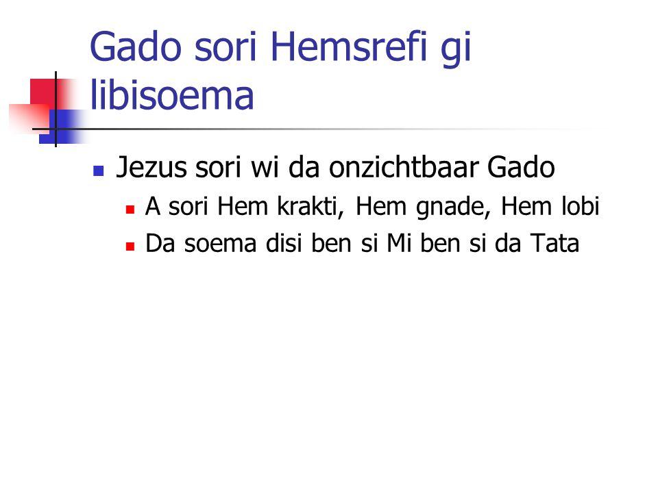 Gado sori Hemsrefi gi libisoema Jezus sori wi da onzichtbaar Gado A sori Hem krakti, Hem gnade, Hem lobi Da soema disi ben si Mi ben si da Tata
